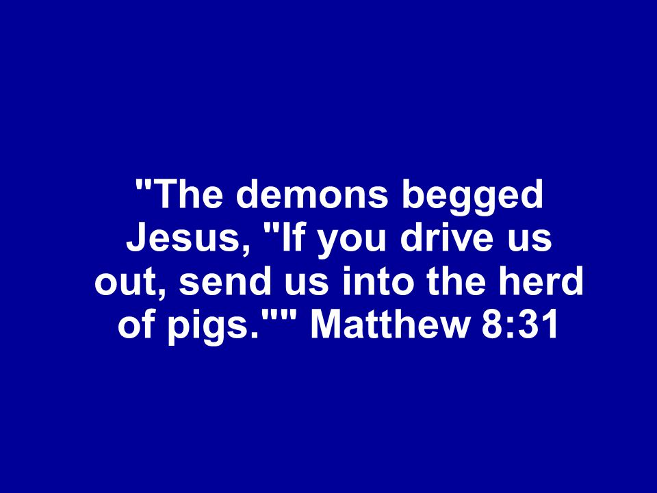 The demons begged Jesus, If you drive us out, send us into the herd of pigs. Matthew 8:31