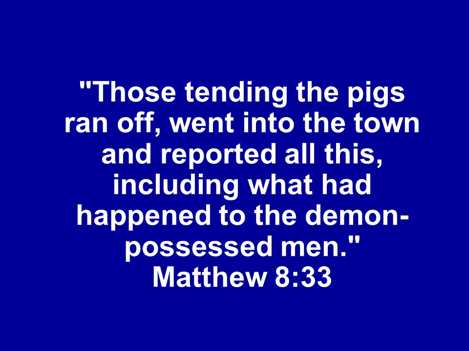 Those tending the pigs ran off, went into the town and reported all this, including what had happened to the demon-possessed men. Matthew 8:33