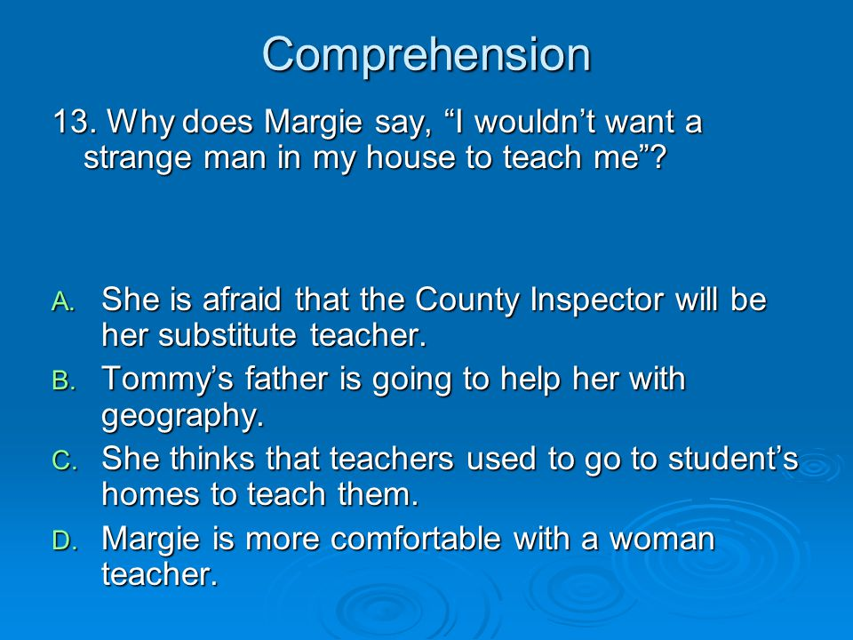 Comprehension 13. Why does Margie say, I wouldn't want a strange man in my house to teach me