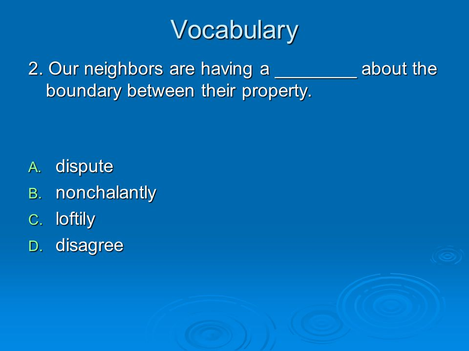 Vocabulary 2. Our neighbors are having a ________ about the boundary between their property. dispute.
