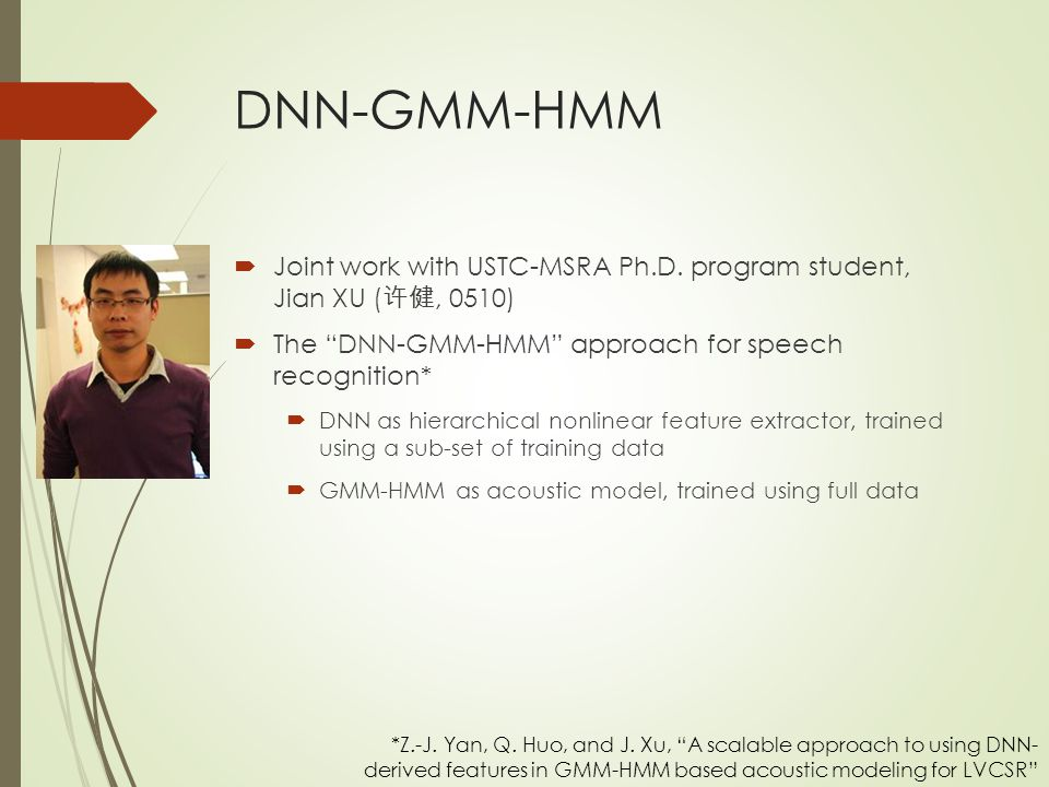 DNN-GMM-HMM Joint work with USTC-MSRA Ph.D. program student, Jian XU (许健, 0510) The DNN-GMM-HMM approach for speech recognition*