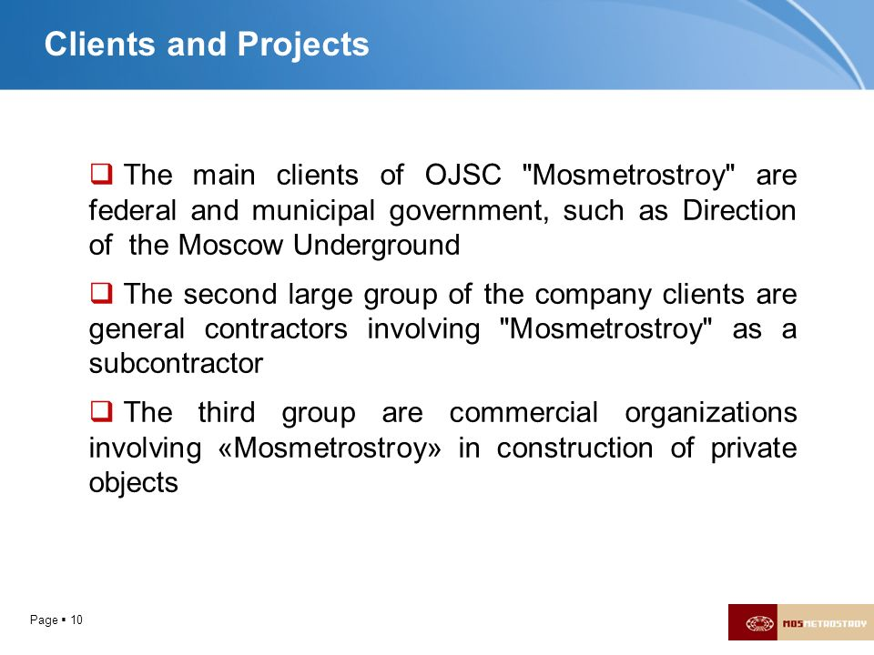 Clients and Projects The main clients of OJSC Mosmetrostroy are federal and municipal government, such as Direction of the Moscow Underground.