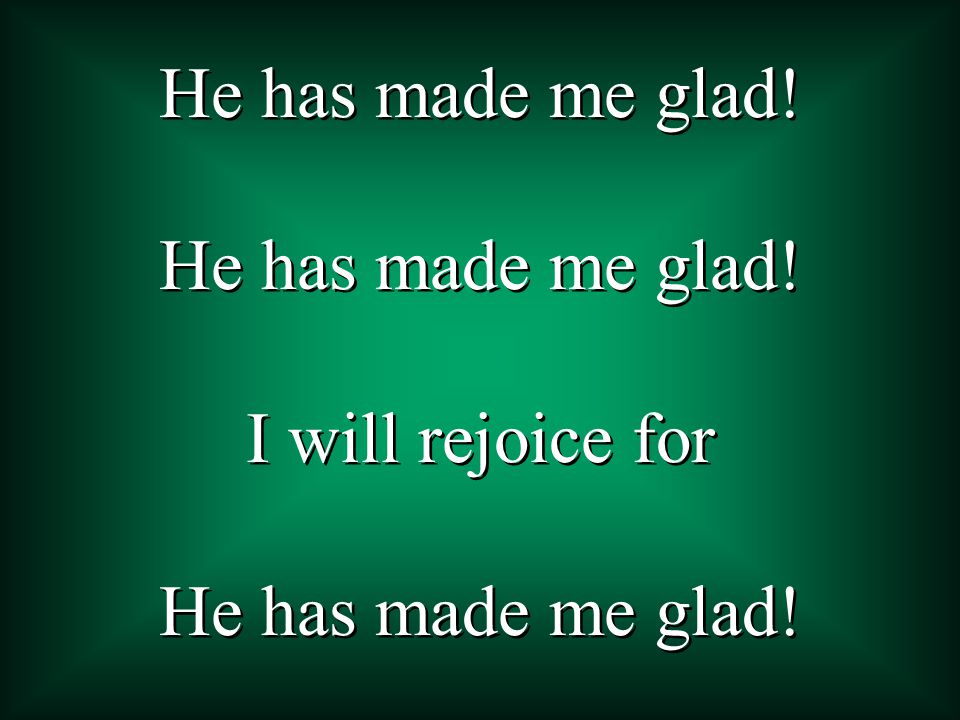 He has made me glad! I will rejoice for