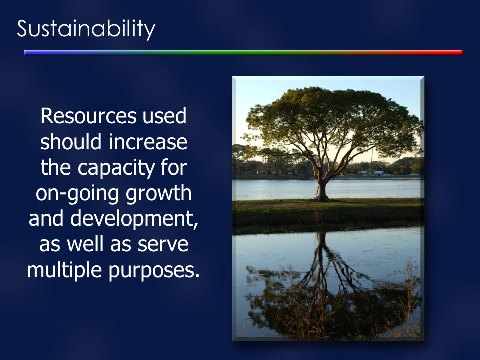 Sustainability Resources used should increase the capacity for on-going growth and development, as well as serve multiple purposes.