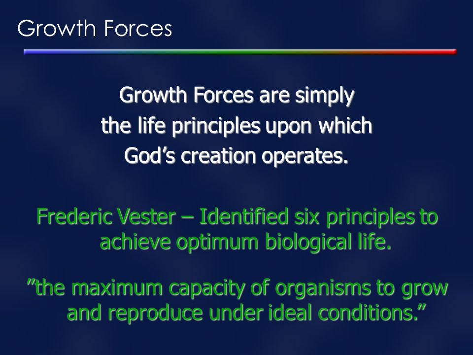 Growth Forces Growth Forces are simply the life principles upon which