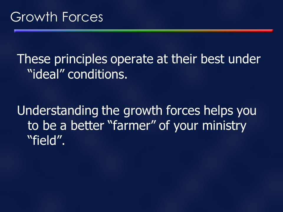 Growth Forces These principles operate at their best under ideal conditions.