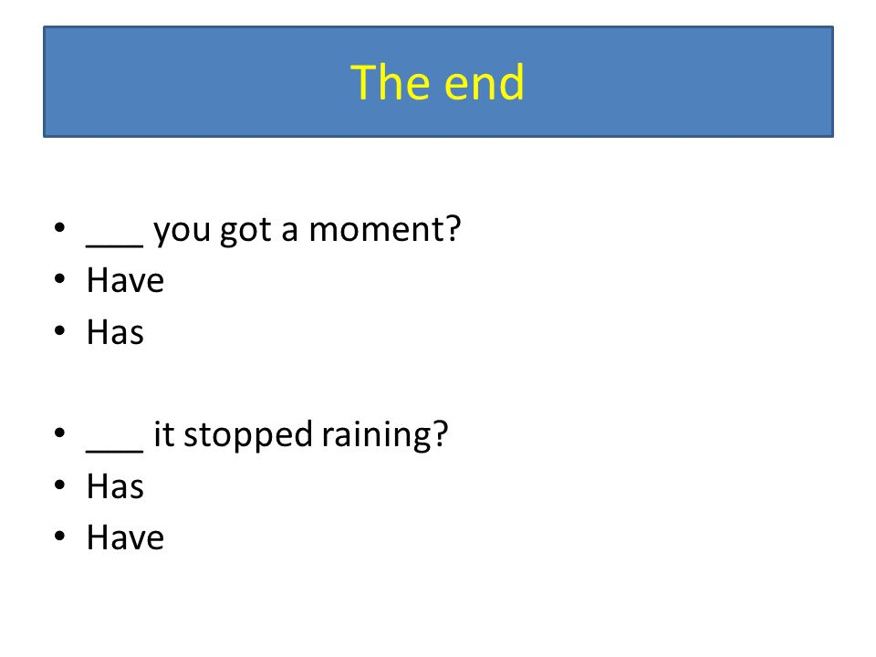The end ___ you got a moment Have Has ___ it stopped raining