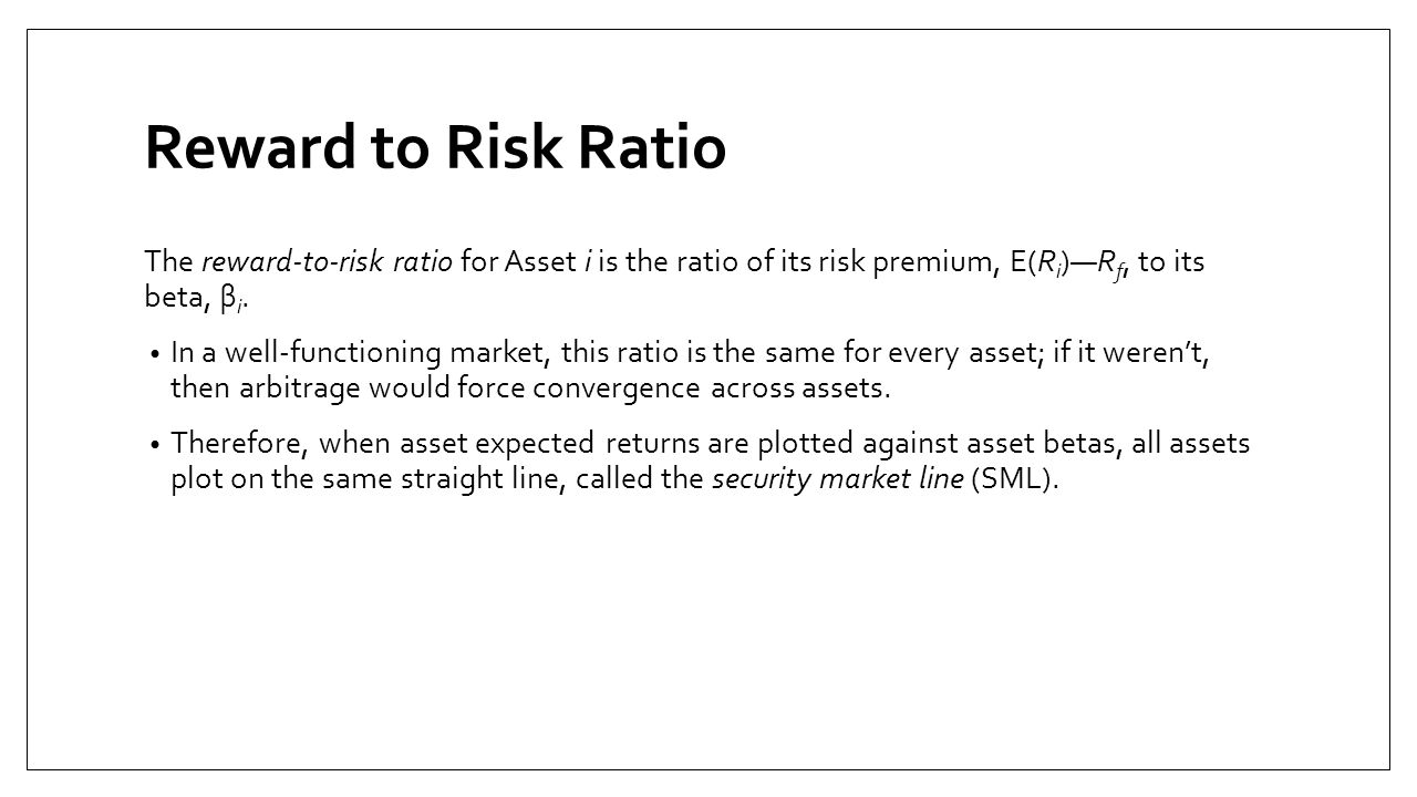 Reward to Risk Ratio The reward-to-risk ratio for Asset i is the ratio of its risk premium, E(Ri)—Rf, to its beta, βi.