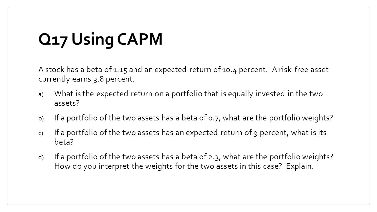Q17 Using CAPM A stock has a beta of 1.15 and an expected return of 10.4 percent. A risk-free asset currently earns 3.8 percent.