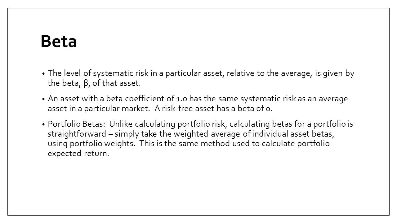 Beta The level of systematic risk in a particular asset, relative to the average, is given by the beta, β, of that asset.