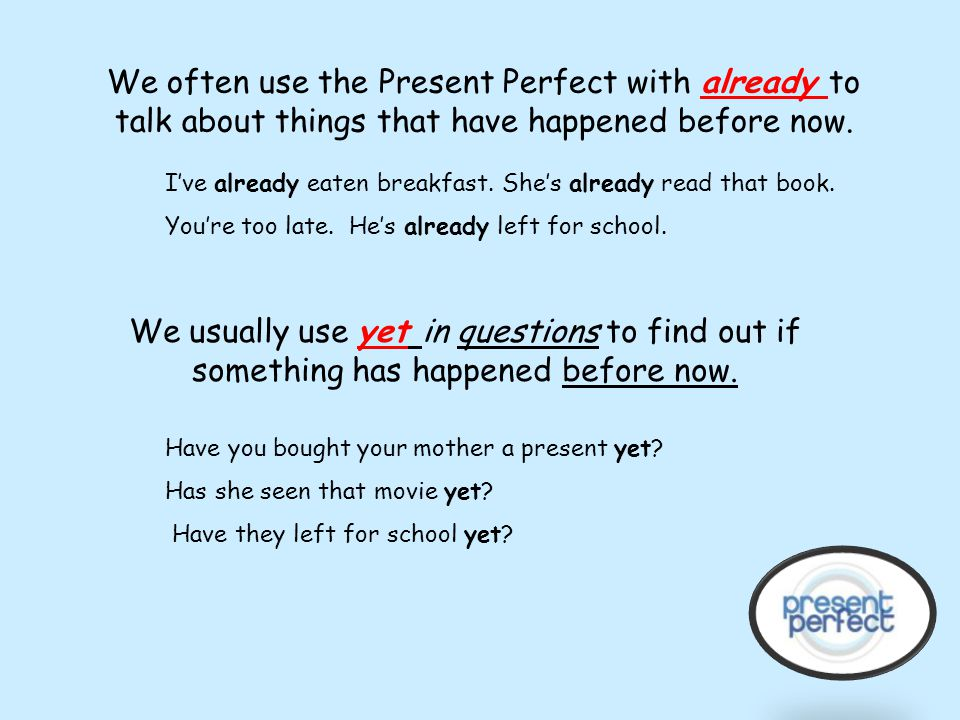 We often use the Present Perfect with already to talk about things that have happened before now.