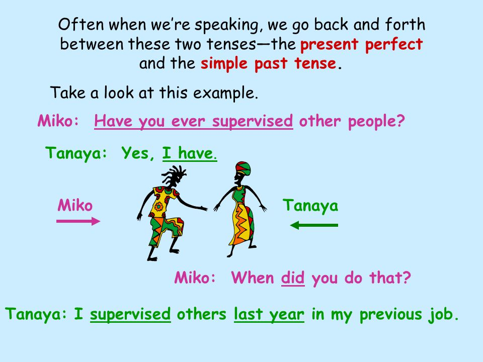Often when we're speaking, we go back and forth between these two tenses—the present perfect and the simple past tense.