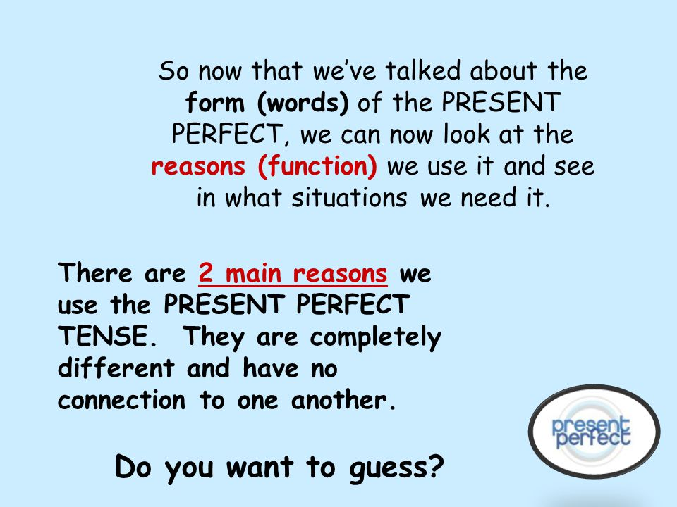 So now that we've talked about the form (words) of the PRESENT PERFECT, we can now look at the reasons (function) we use it and see in what situations we need it.
