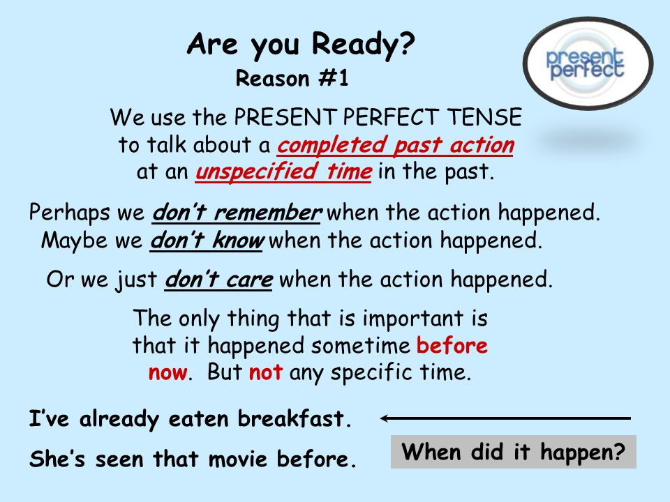 Are you Ready Reason #1. We use the PRESENT PERFECT TENSE to talk about a completed past action at an unspecified time in the past.