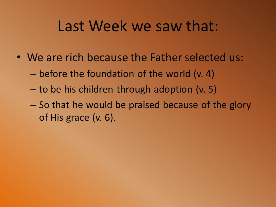 Last Week we saw that: We are rich because the Father selected us: