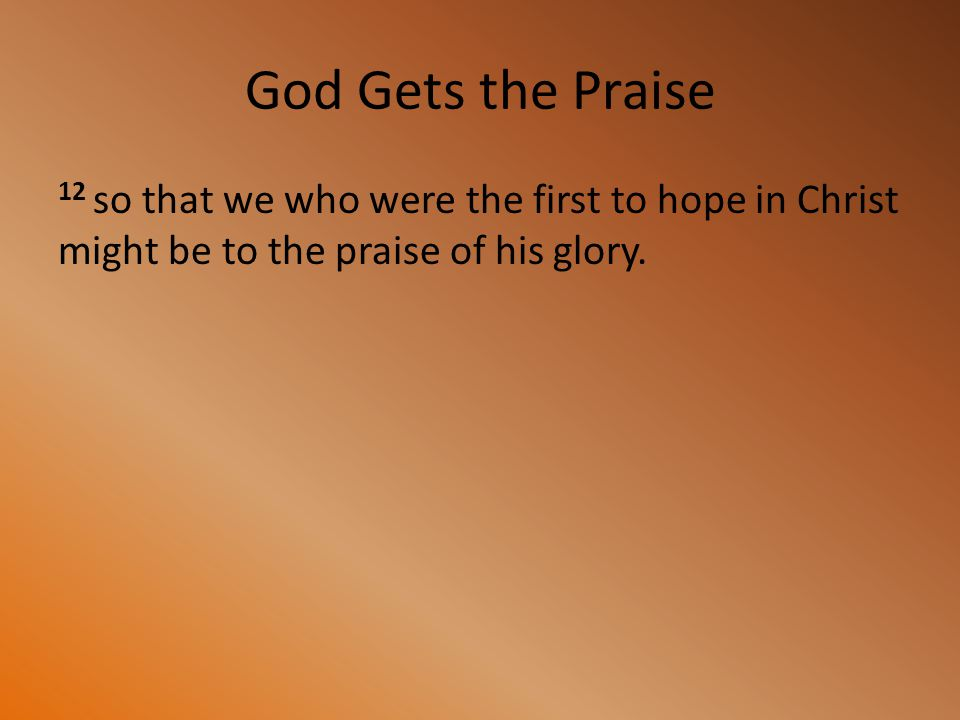 God Gets the Praise 12 so that we who were the first to hope in Christ might be to the praise of his glory.