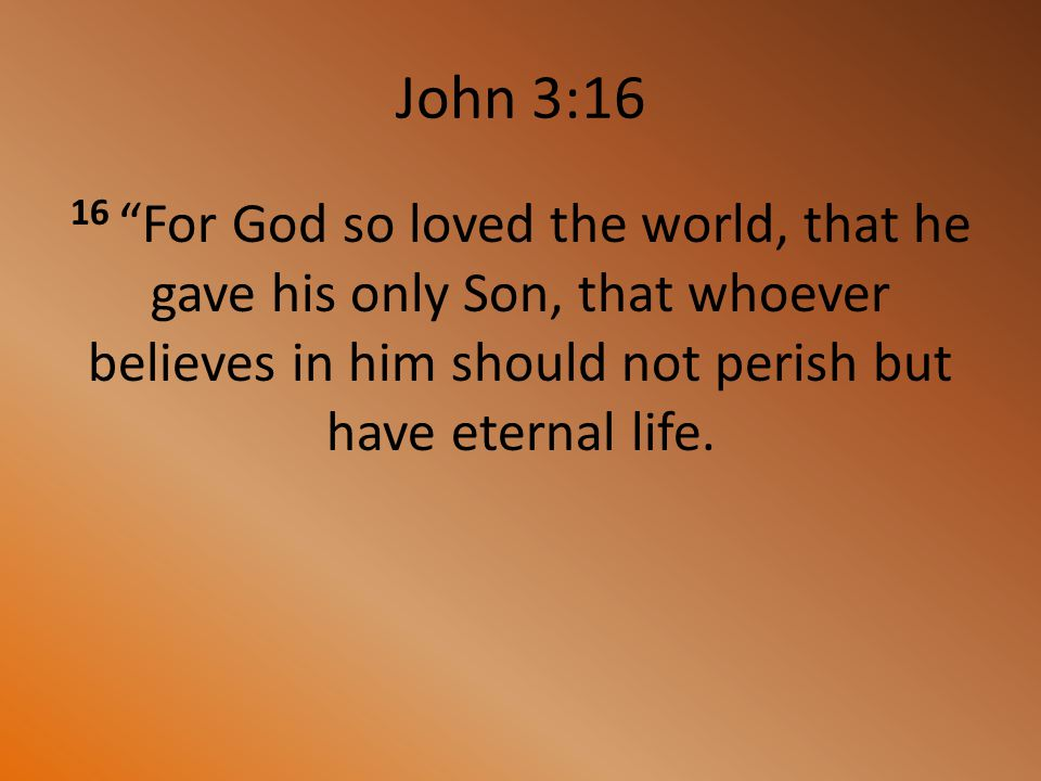 John 3:16 16 For God so loved the world, that he gave his only Son, that whoever believes in him should not perish but have eternal life.