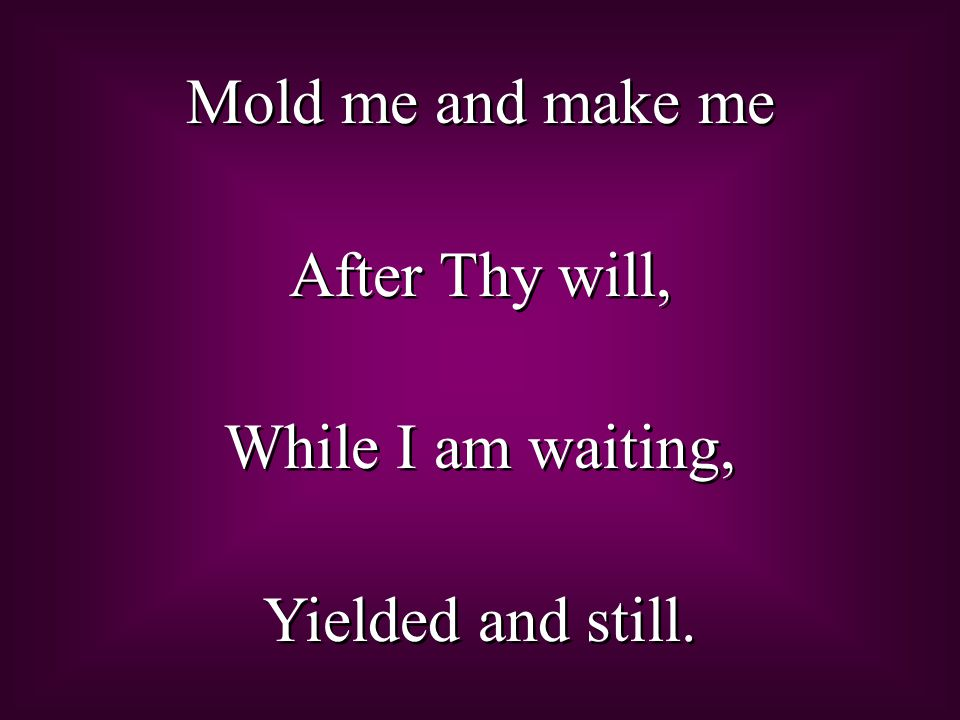 Mold me and make me After Thy will, While I am waiting, Yielded and still.
