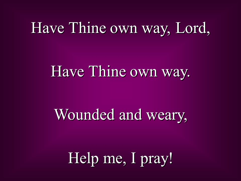 Have Thine own way, Lord, Have Thine own way. Wounded and weary, Help me, I pray!