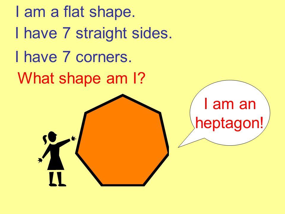 I am a flat shape. I have 7 straight sides. I have 7 corners. What shape am I I am an heptagon!