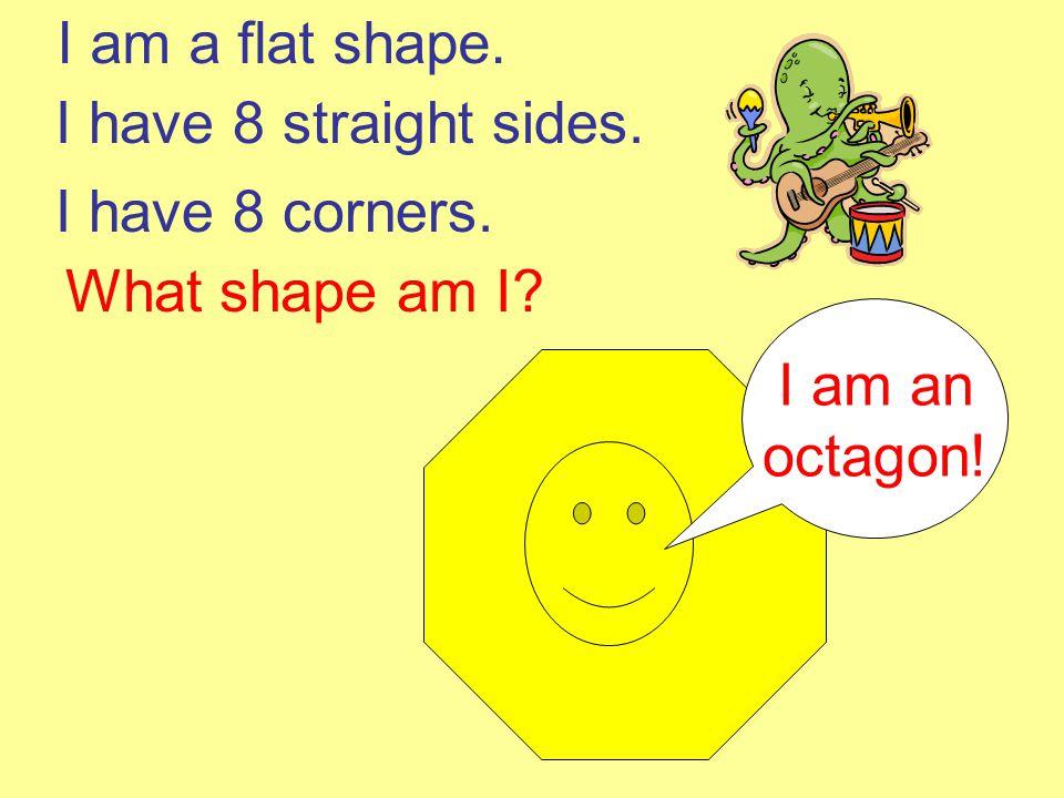 I am a flat shape. I have 8 straight sides. I have 8 corners. What shape am I I am an octagon!