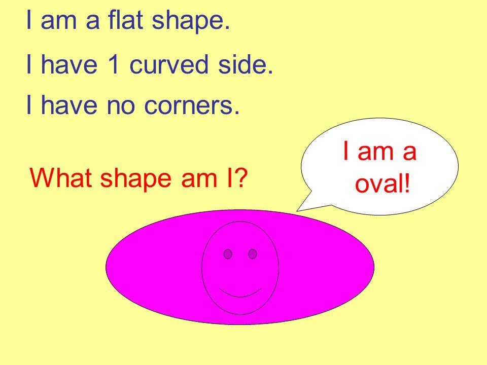 I am a flat shape. I have 1 curved side. I have no corners. I am a oval! What shape am I