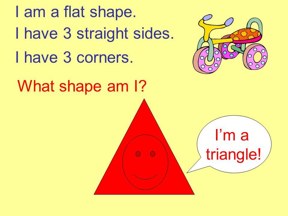I am a flat shape. I have 3 straight sides. I have 3 corners. What shape am I I'm a triangle!