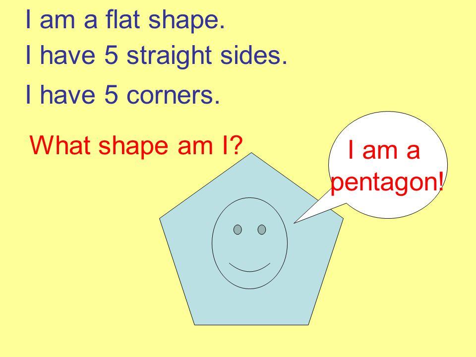 I am a flat shape. I have 5 straight sides. I have 5 corners. I am a pentagon! What shape am I