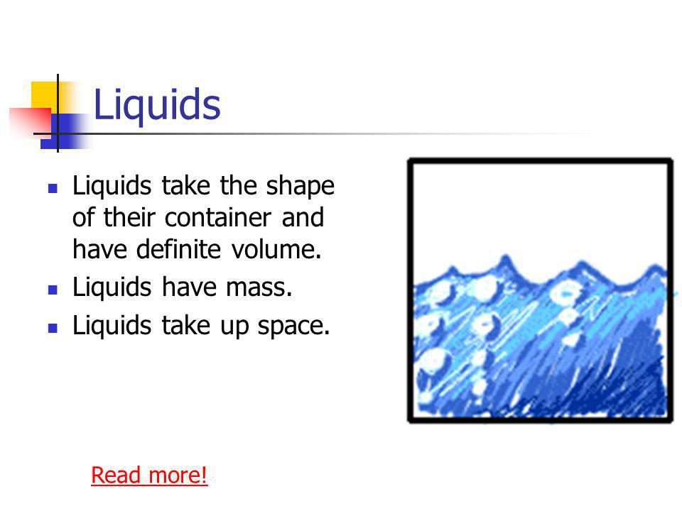 Liquids Liquids take the shape of their container and have definite volume. Liquids have mass. Liquids take up space.