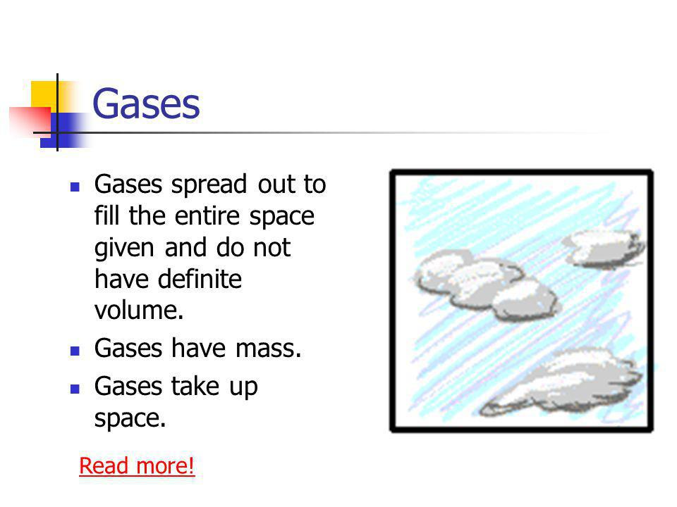 Gases Gases spread out to fill the entire space given and do not have definite volume. Gases have mass.