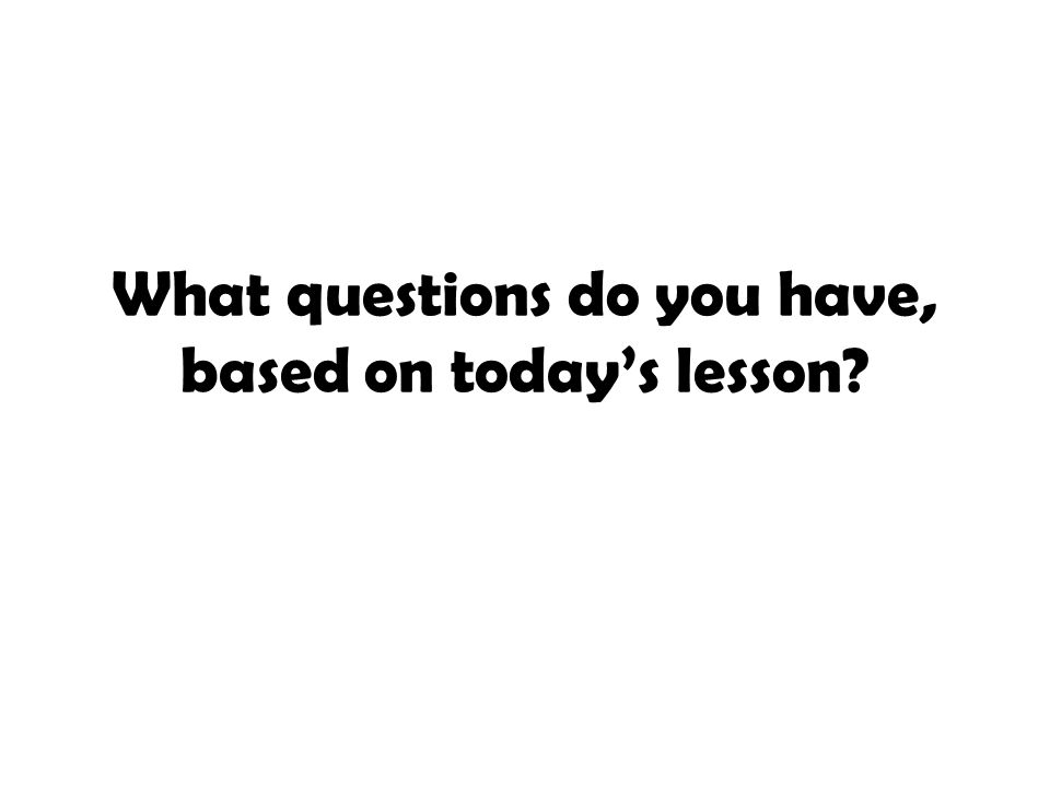 What questions do you have, based on today's lesson
