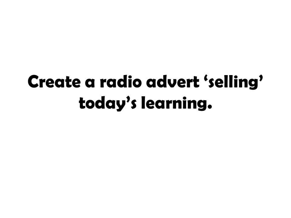 Create a radio advert 'selling' today's learning.