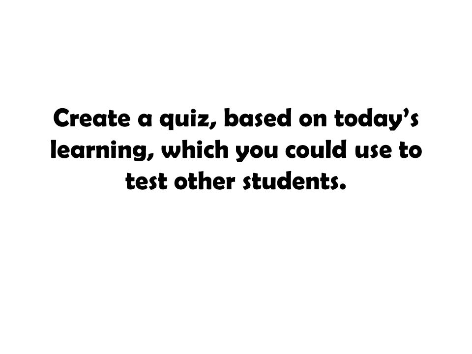 Create a quiz, based on today's learning, which you could use to test other students.