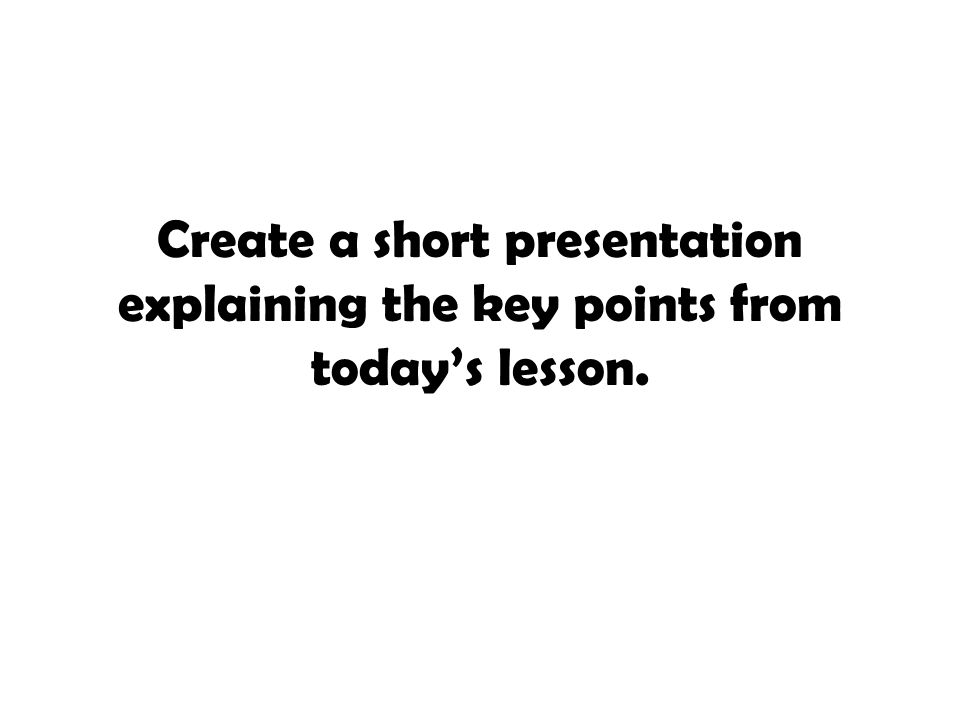 Create a short presentation explaining the key points from today's lesson.