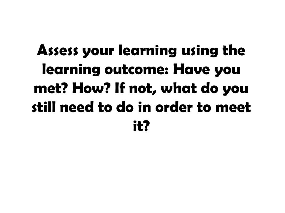 Assess your learning using the learning outcome: Have you met. How