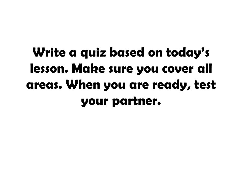 Write a quiz based on today's lesson. Make sure you cover all areas