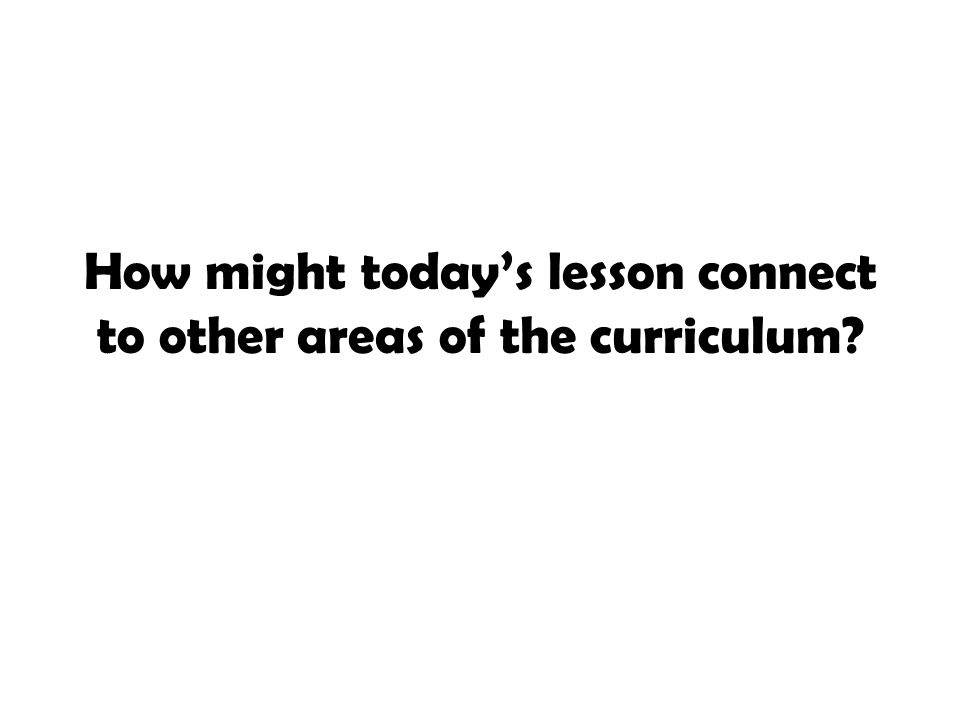 How might today's lesson connect to other areas of the curriculum