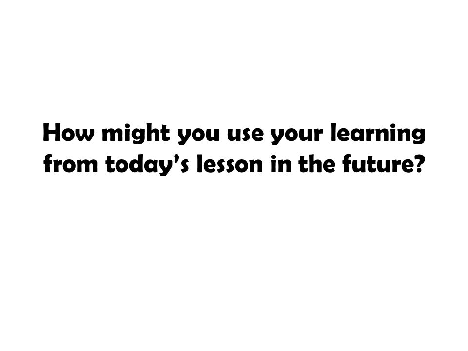 How might you use your learning from today's lesson in the future