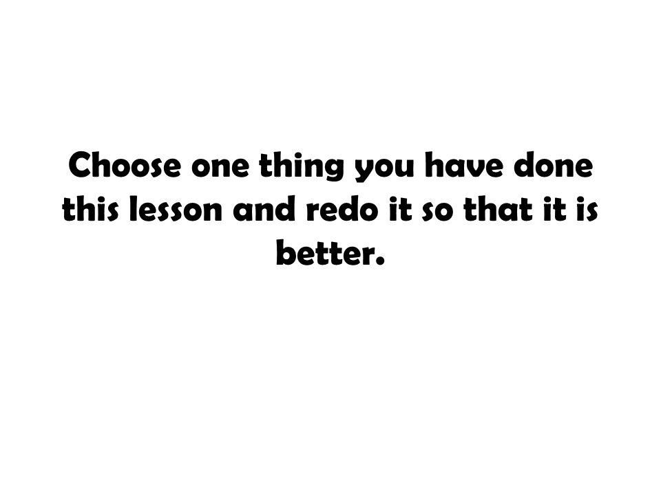 Choose one thing you have done this lesson and redo it so that it is better.