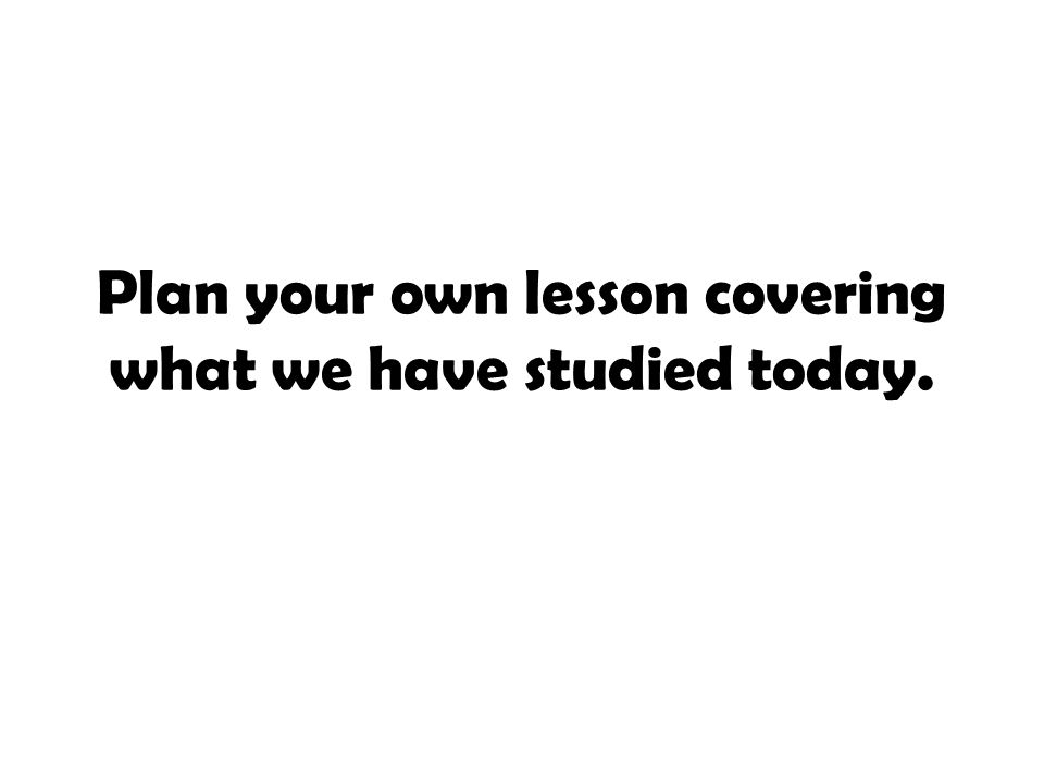 Plan your own lesson covering what we have studied today.