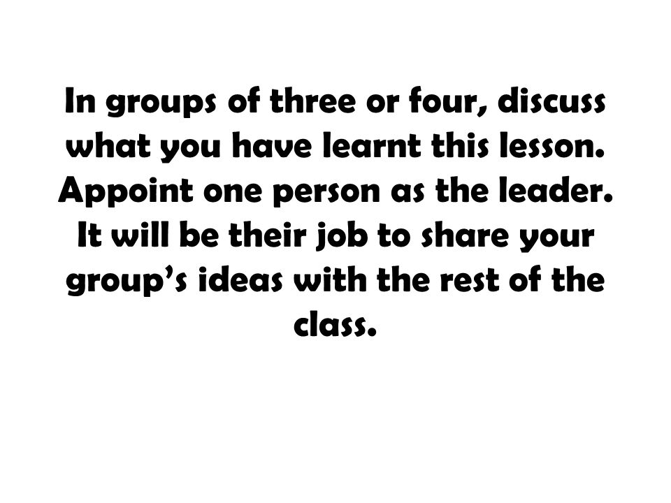In groups of three or four, discuss what you have learnt this lesson