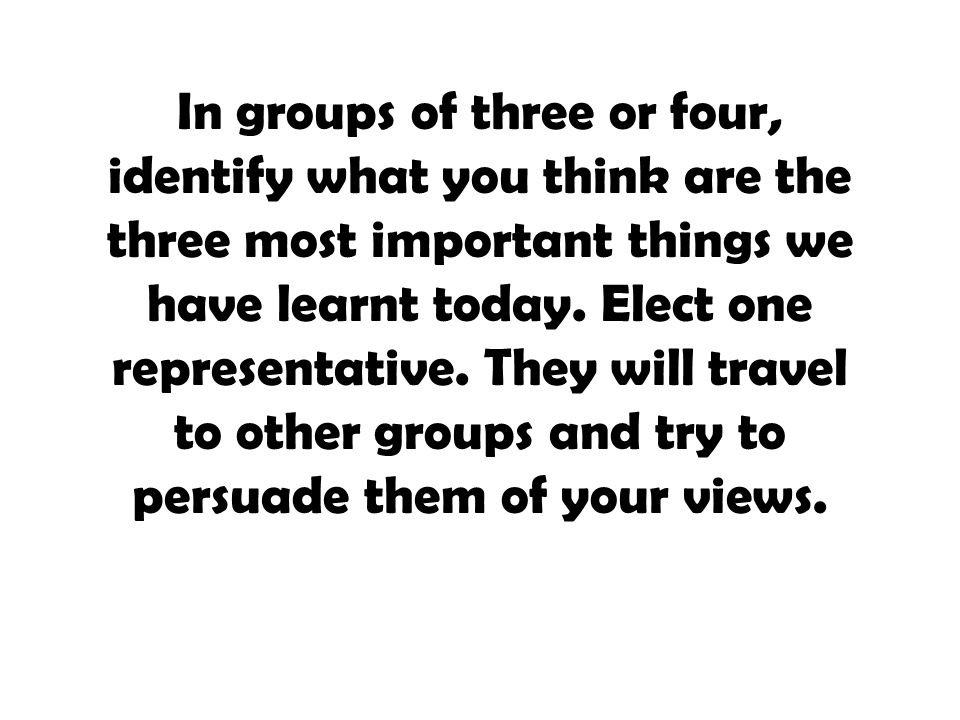 In groups of three or four, identify what you think are the three most important things we have learnt today.
