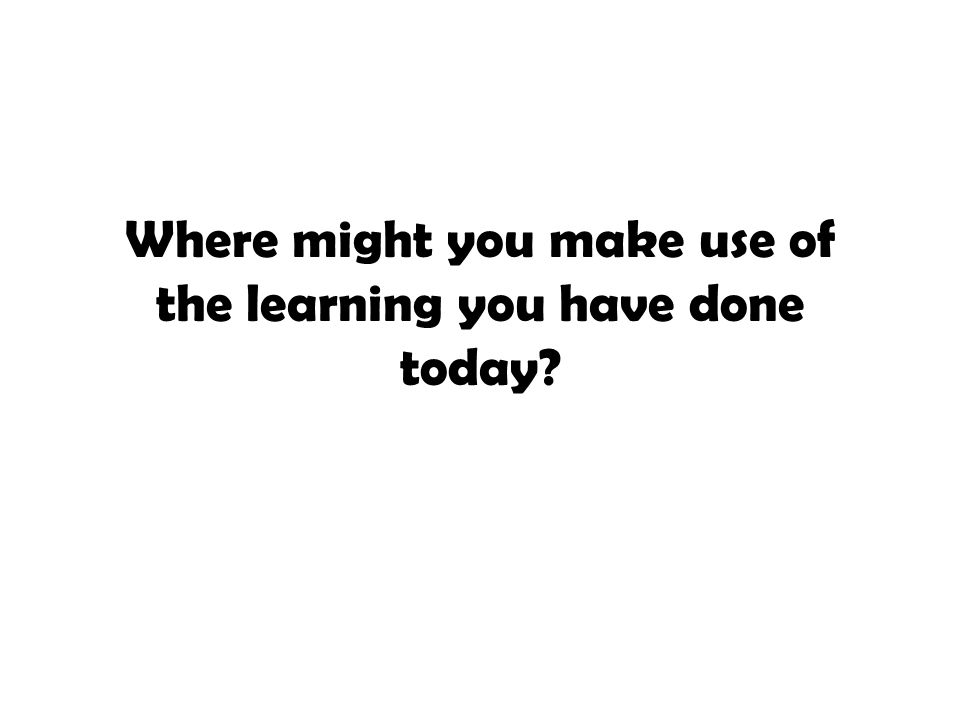 Where might you make use of the learning you have done today