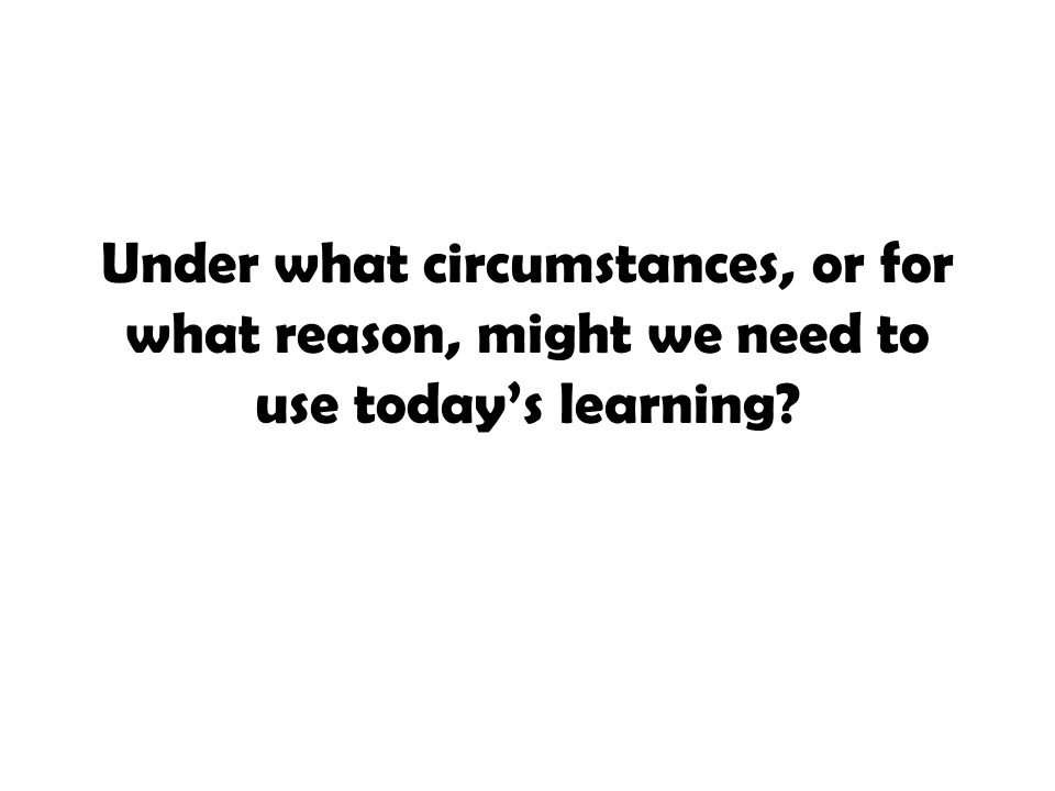 Under what circumstances, or for what reason, might we need to use today's learning