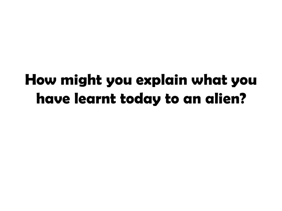 How might you explain what you have learnt today to an alien