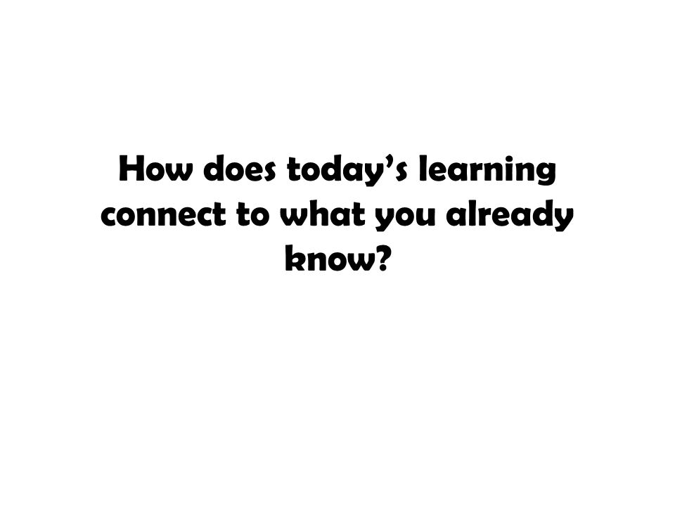 How does today's learning connect to what you already know