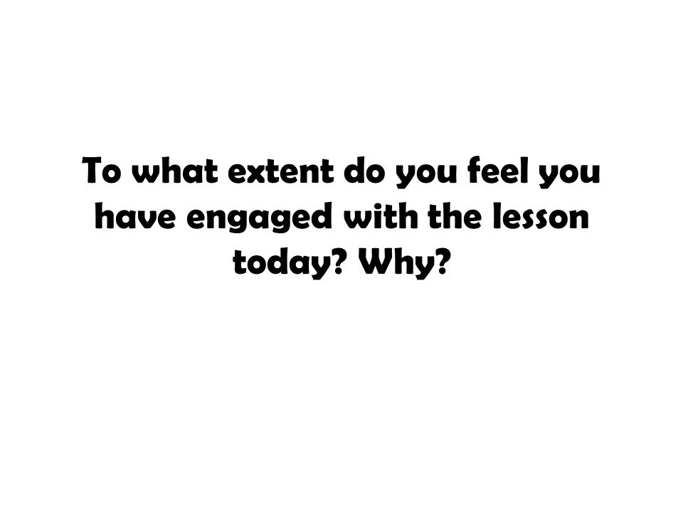 To what extent do you feel you have engaged with the lesson today Why
