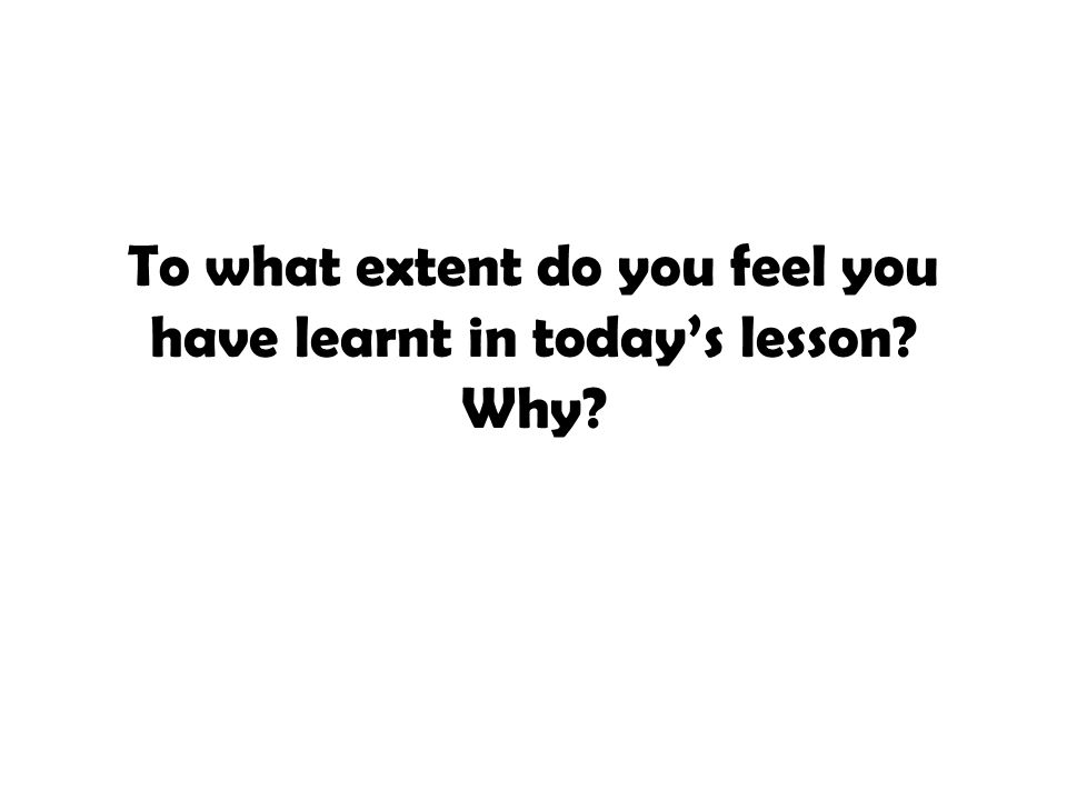 To what extent do you feel you have learnt in today's lesson Why