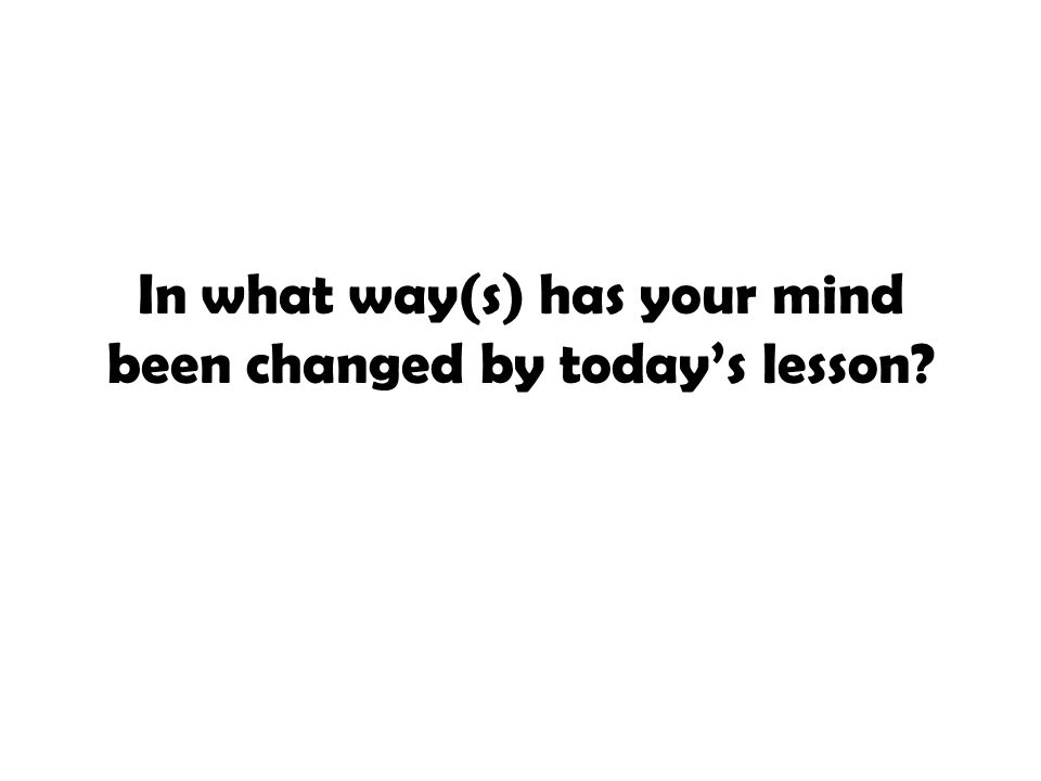 In what way(s) has your mind been changed by today's lesson