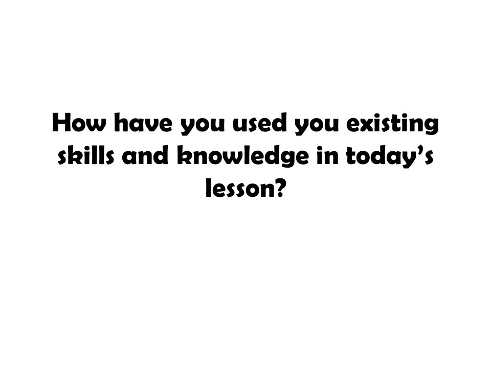 How have you used you existing skills and knowledge in today's lesson
